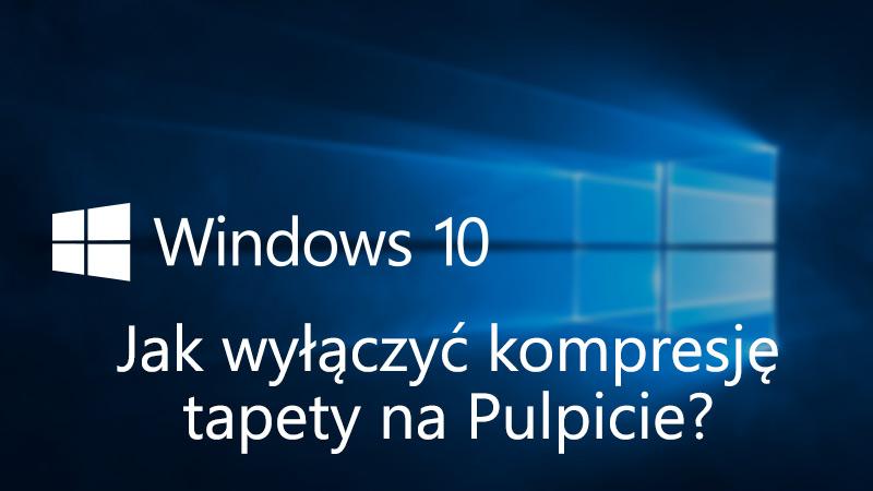 Jak wyłączyć kompresję tapety w Windows 10
