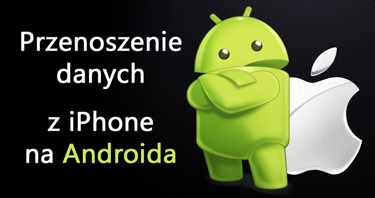 Jak przenieść dane z iPhone na Androida - krok po kroku