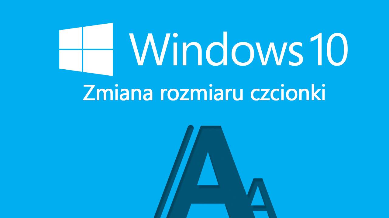 Windows 10 - zmiana rozmiaru czcionki
