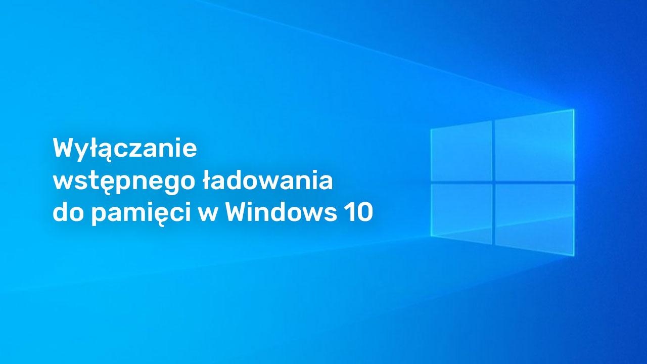 Jak wyłączyć wstępne ładowanie do pamięci w Windows 10