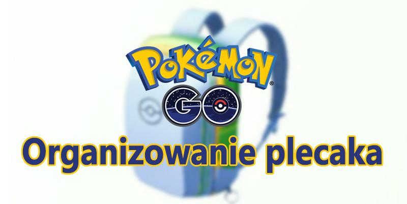 Pokemon GO - jak organizować plecak